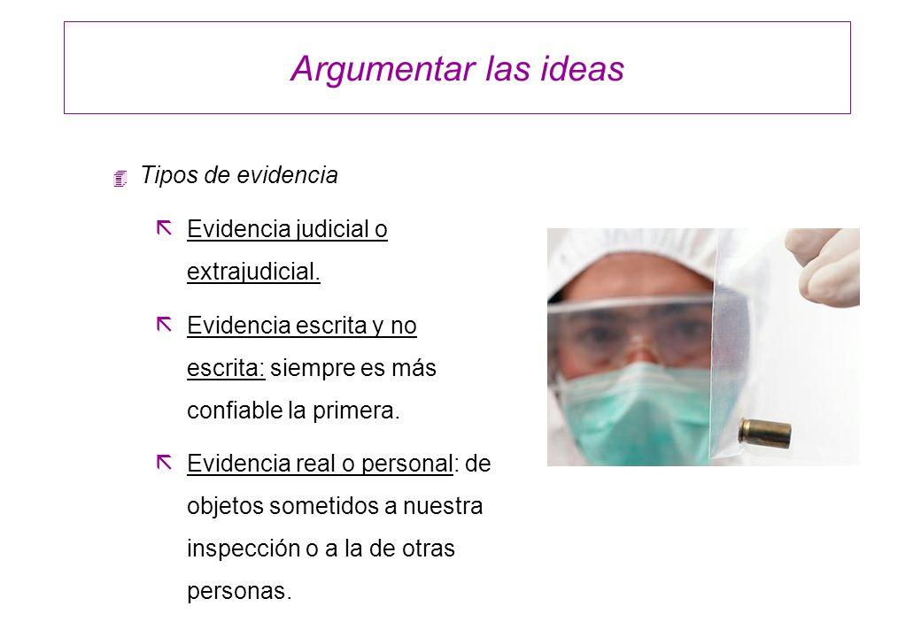 Argumentar las ideas 4 Tipos de evidencia ãEvidencia judicial o extrajudicial. ãEvidencia escrita y no escrita: siempre es más confiable la primera. ã