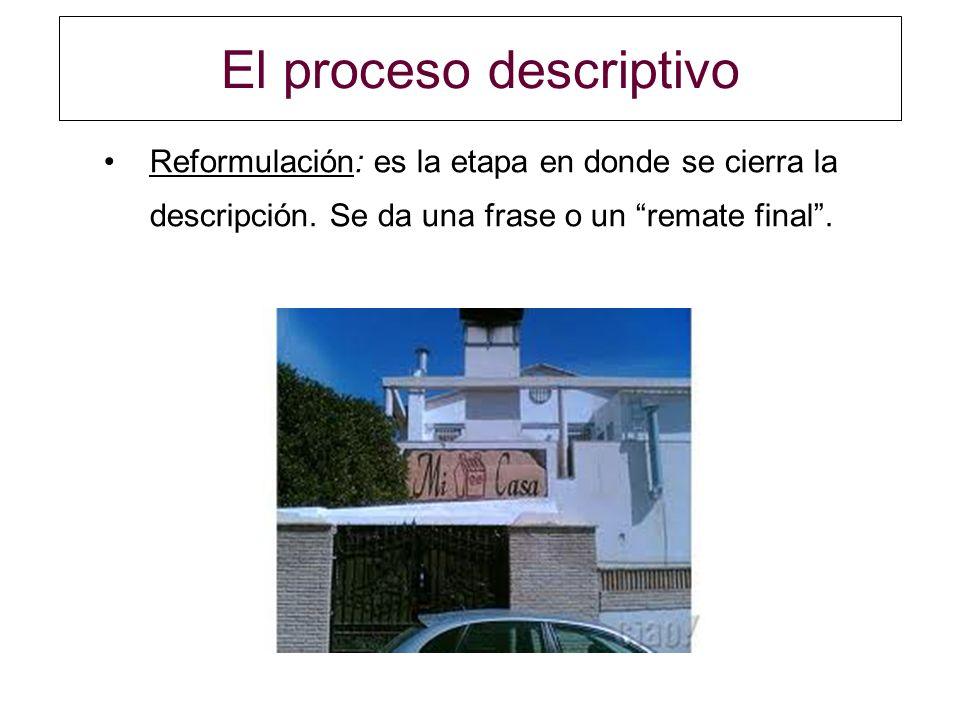 El proceso descriptivo Reformulación: es la etapa en donde se cierra la descripción. Se da una frase o un remate final.