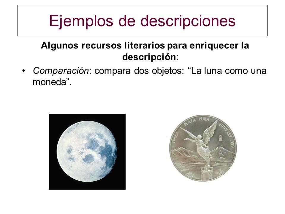Ejemplos de descripciones Algunos recursos literarios para enriquecer la descripción: Comparación: compara dos objetos: La luna como una moneda.