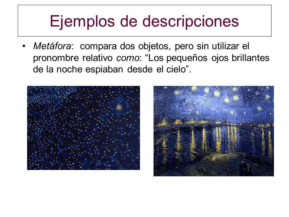 Ejemplos de descripciones Metáfora:compara dos objetos, pero sin utilizar el pronombre relativo como: Los pequeños ojos brillantes de la noche espiaba