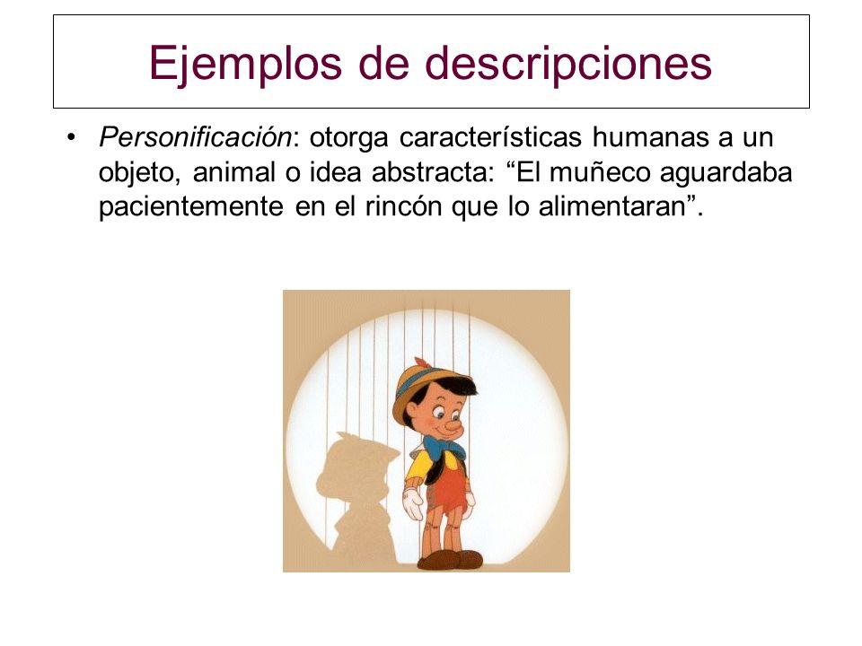 Ejemplos de descripciones Personificación: otorga características humanas a un objeto, animal o idea abstracta: El muñeco aguardaba pacientemente en e