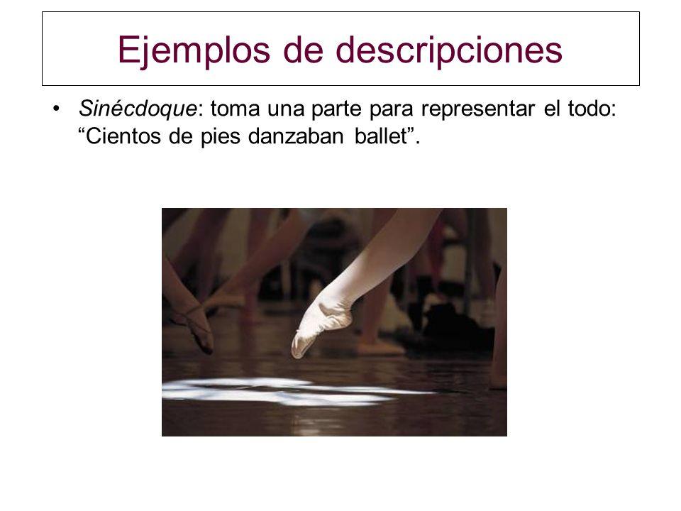 Ejemplos de descripciones Sinécdoque: toma una parte para representar el todo: Cientos de pies danzaban ballet.