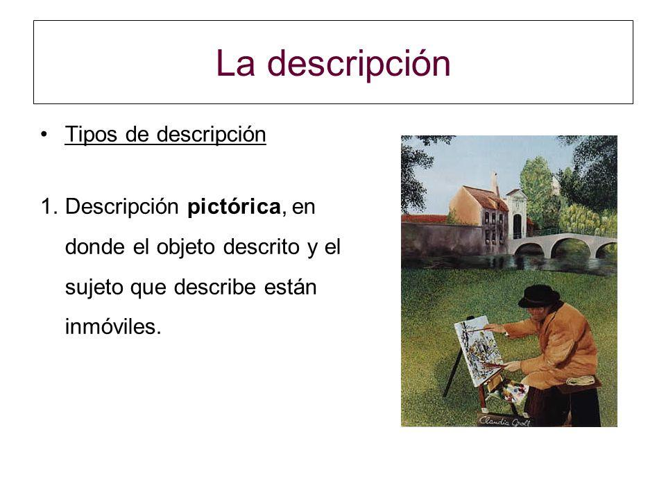 La descripción Tipos de descripción 1.Descripción pictórica, en donde el objeto descrito y el sujeto que describe están inmóviles.