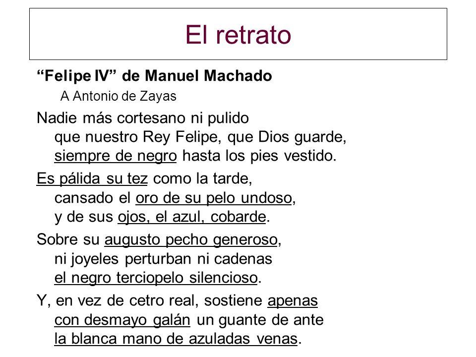 El retrato Felipe IV de Manuel Machado A Antonio de Zayas Nadie más cortesano ni pulido que nuestro Rey Felipe, que Dios guarde, siempre de negro hast