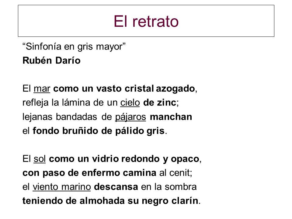 El retrato Sinfonía en gris mayor Rubén Darío El mar como un vasto cristal azogado, refleja la lámina de un cielo de zinc; lejanas bandadas de pájaros