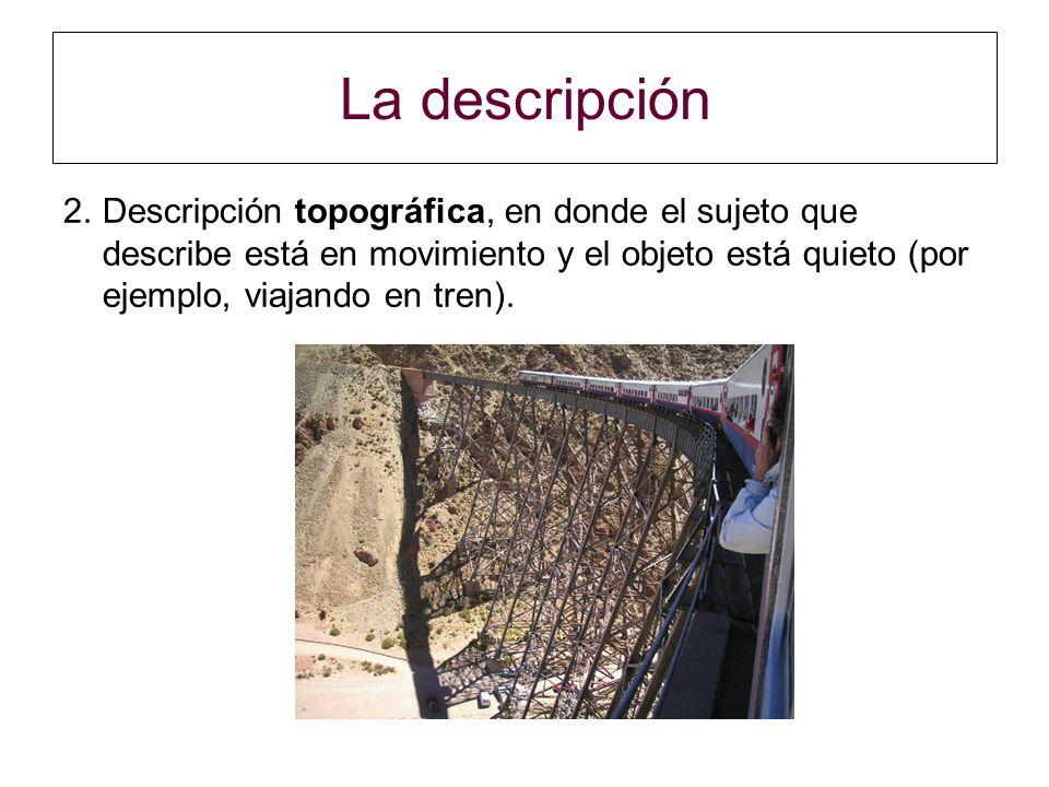 La descripción 2.Descripción topográfica, en donde el sujeto que describe está en movimiento y el objeto está quieto (por ejemplo, viajando en tren).