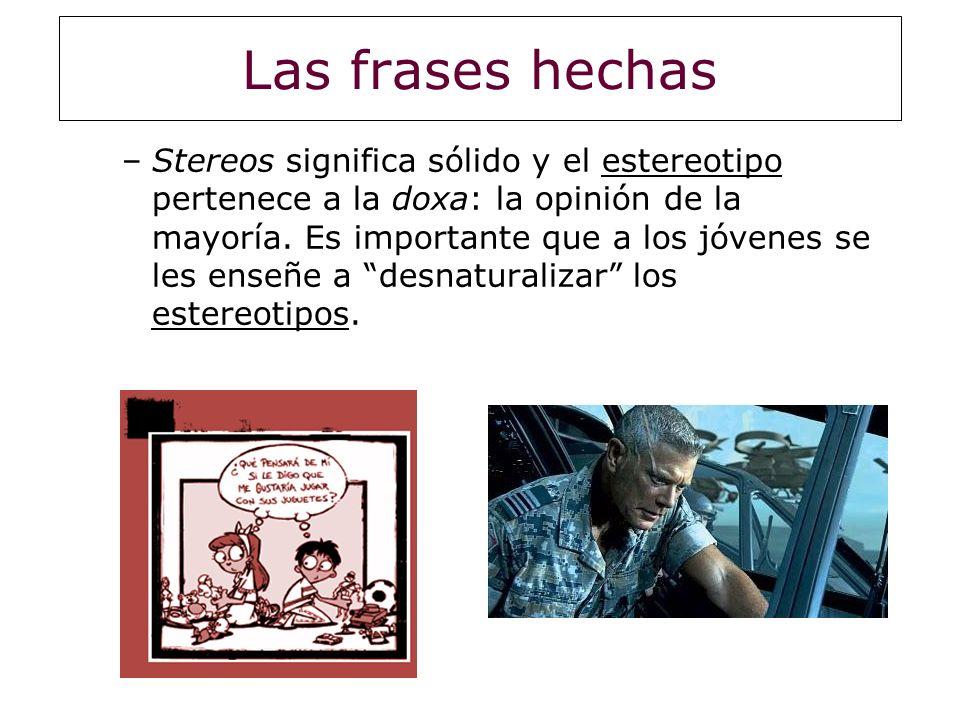 Las frases hechas –Stereos significa sólido y el estereotipo pertenece a la doxa: la opinión de la mayoría. Es importante que a los jóvenes se les ens