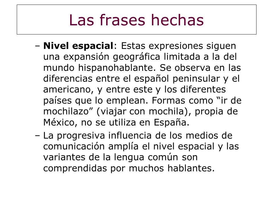 Las frases hechas –Nivel espacial: Estas expresiones siguen una expansión geográfica limitada a la del mundo hispanohablante. Se observa en las difere