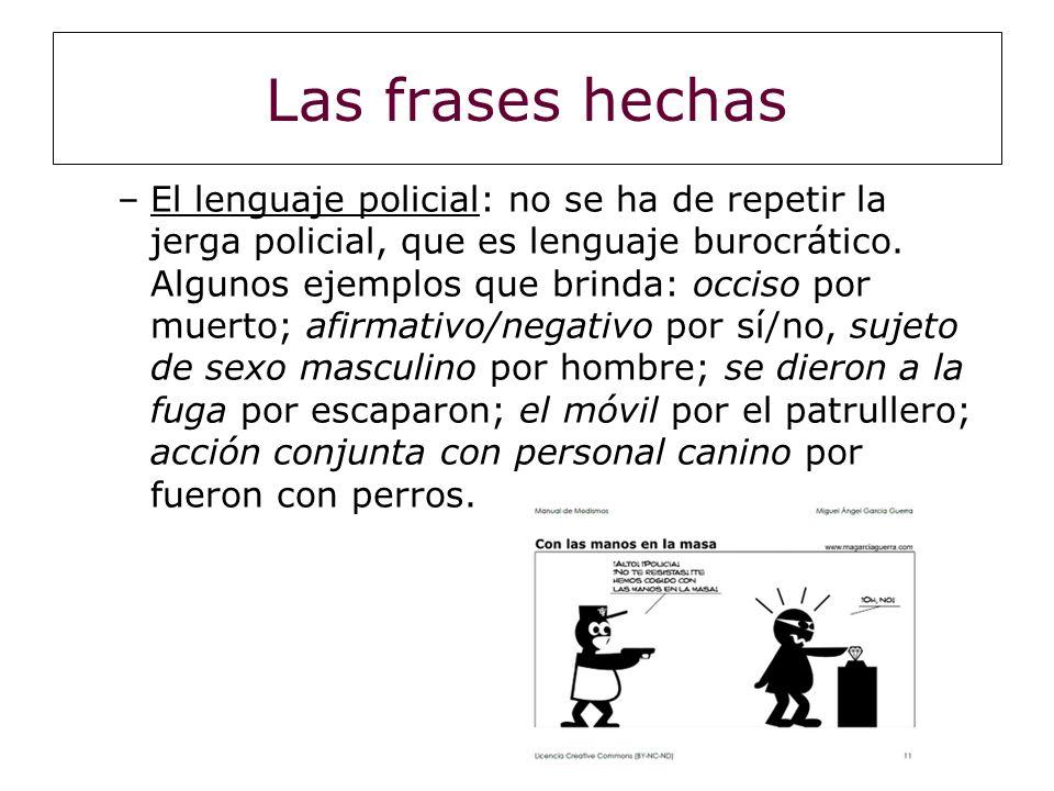 Las frases hechas –El lenguaje policial: no se ha de repetir la jerga policial, que es lenguaje burocrático. Algunos ejemplos que brinda: occiso por m