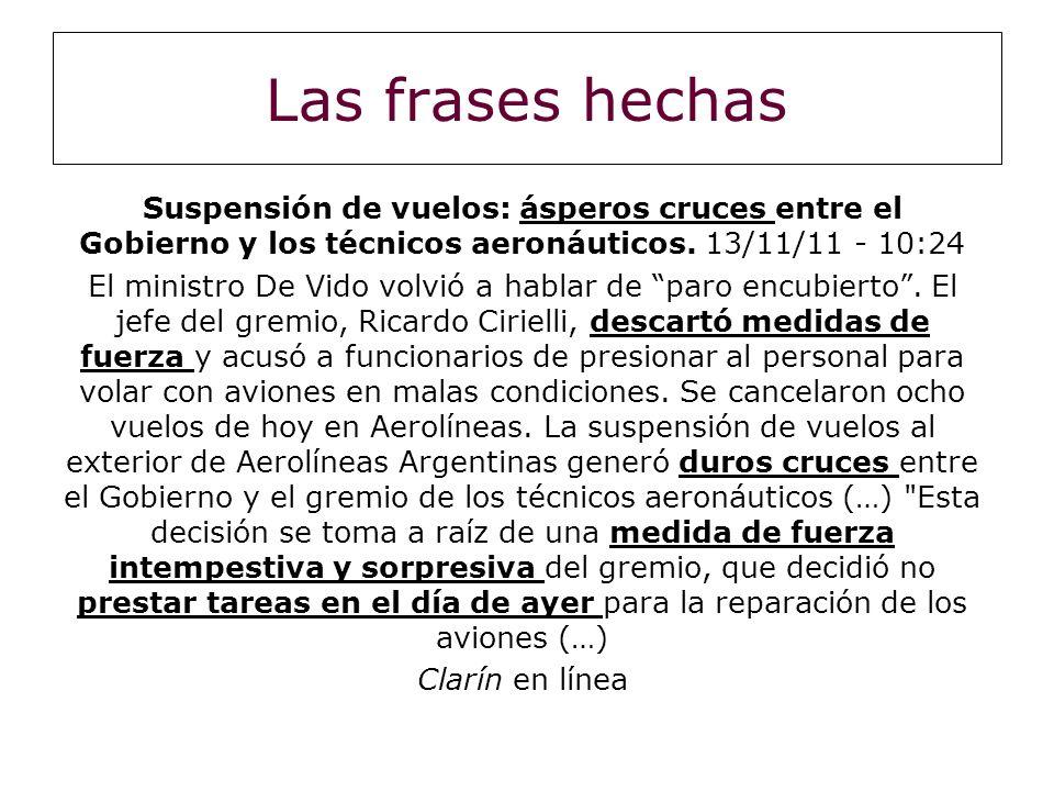 Las frases hechas Suspensión de vuelos: ásperos cruces entre el Gobierno y los técnicos aeronáuticos. 13/11/11 - 10:24 El ministro De Vido volvió a ha