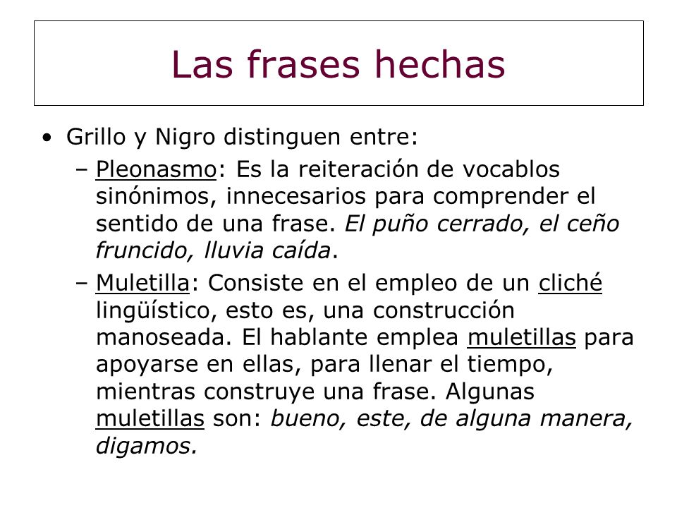 Las frases hechas Grillo y Nigro distinguen entre: –Pleonasmo: Es la reiteración de vocablos sinónimos, innecesarios para comprender el sentido de una