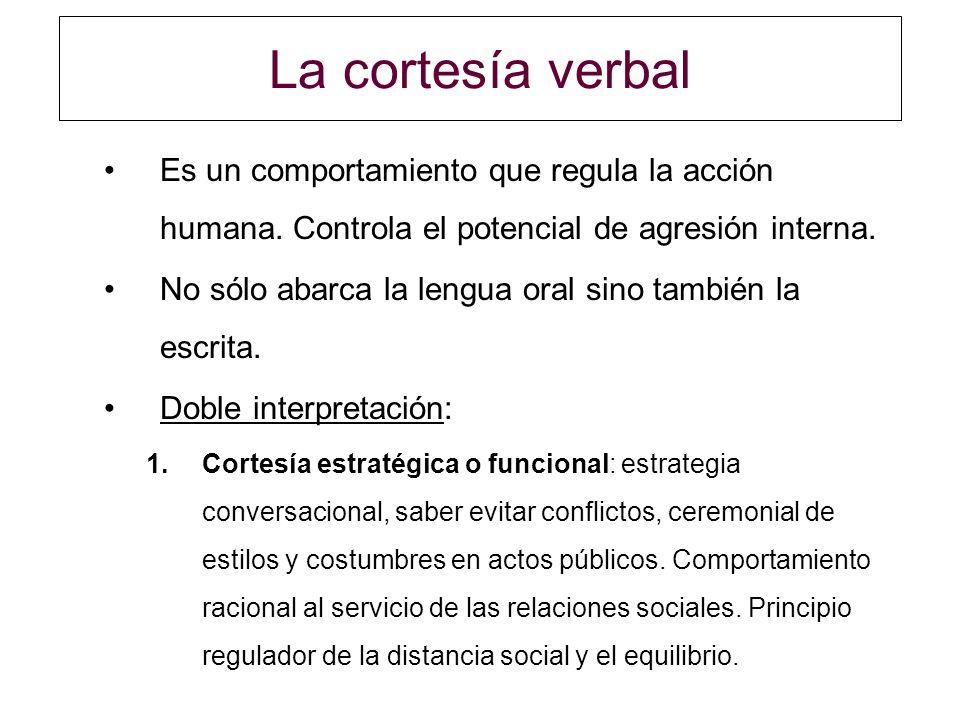 La cortesía verbal Es un comportamiento que regula la acción humana. Controla el potencial de agresión interna. No sólo abarca la lengua oral sino tam