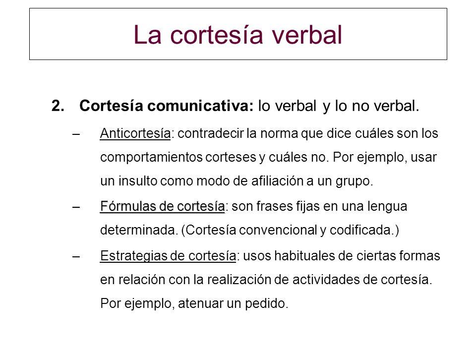 La cortesía verbal 2.Cortesía comunicativa: lo verbal y lo no verbal. –Anticortesía: contradecir la norma que dice cuáles son los comportamientos cort