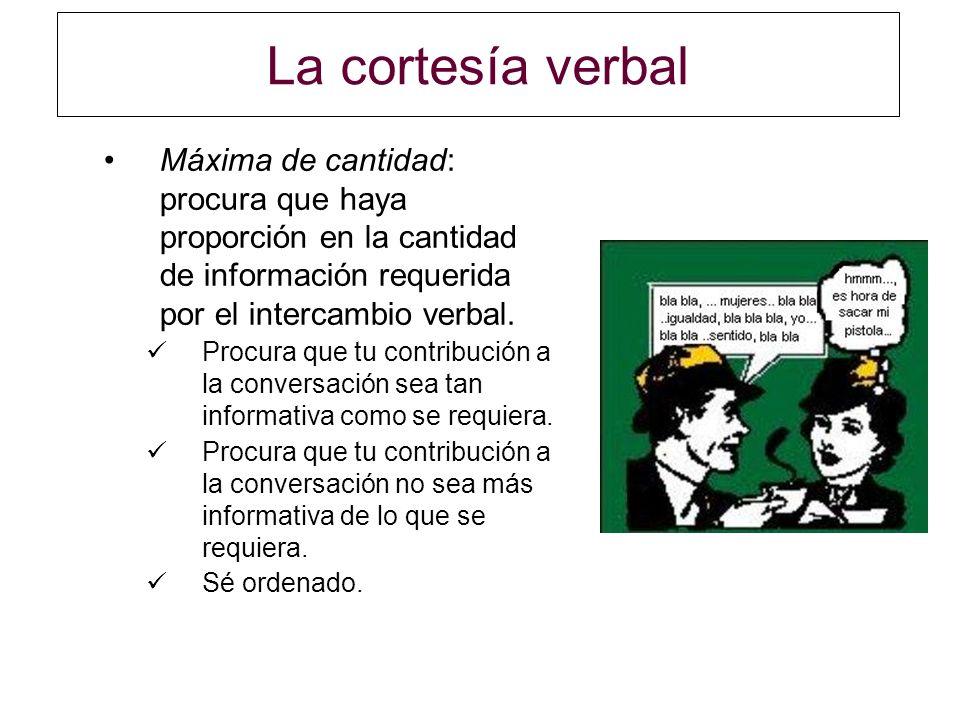 La cortesía verbal Máxima de cantidad: procura que haya proporción en la cantidad de información requerida por el intercambio verbal. Procura que tu c
