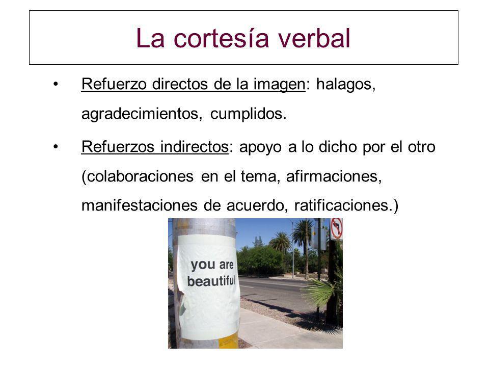 La cortesía verbal Refuerzo directos de la imagen: halagos, agradecimientos, cumplidos. Refuerzos indirectos: apoyo a lo dicho por el otro (colaboraci