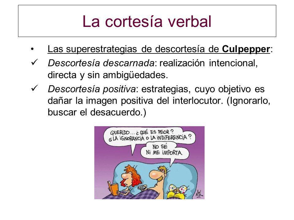 La cortesía verbal Las superestrategias de descortesía de Culpepper: Descortesía descarnada: realización intencional, directa y sin ambigüedades. Desc