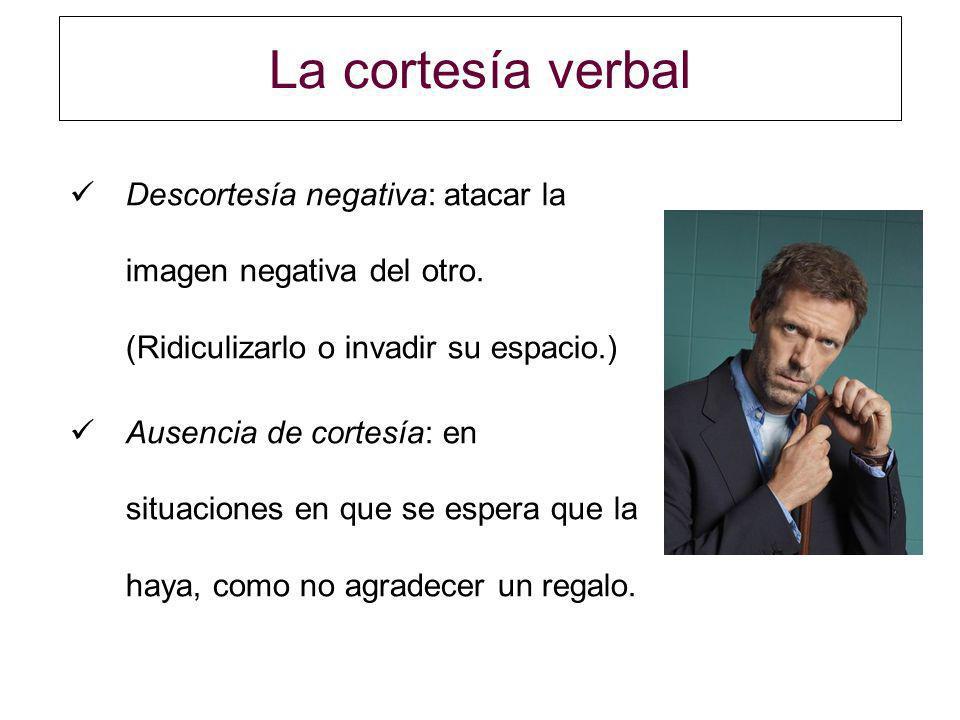 La cortesía verbal Descortesía negativa: atacar la imagen negativa del otro. (Ridiculizarlo o invadir su espacio.) Ausencia de cortesía: en situacione
