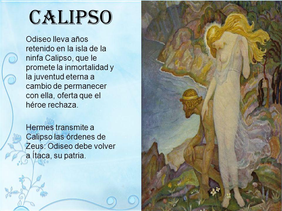Calipso Odiseo lleva años retenido en la isla de la ninfa Calipso, que le promete la inmortalidad y la juventud eterna a cambio de permanecer con ella