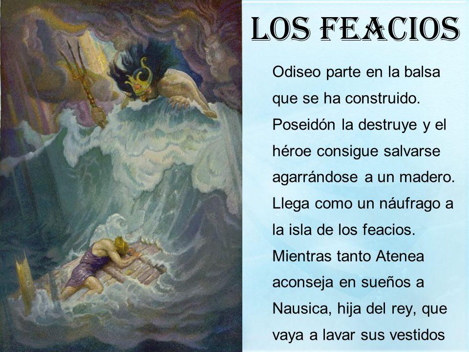 Los feacios Odiseo parte en la balsa que se ha construido. Poseidón la destruye y el héroe consigue salvarse agarrándose a un madero. Llega como un ná