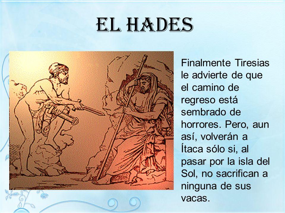 El hades Finalmente Tiresias le advierte de que el camino de regreso está sembrado de horrores. Pero, aun así, volverán a Ítaca sólo si, al pasar por