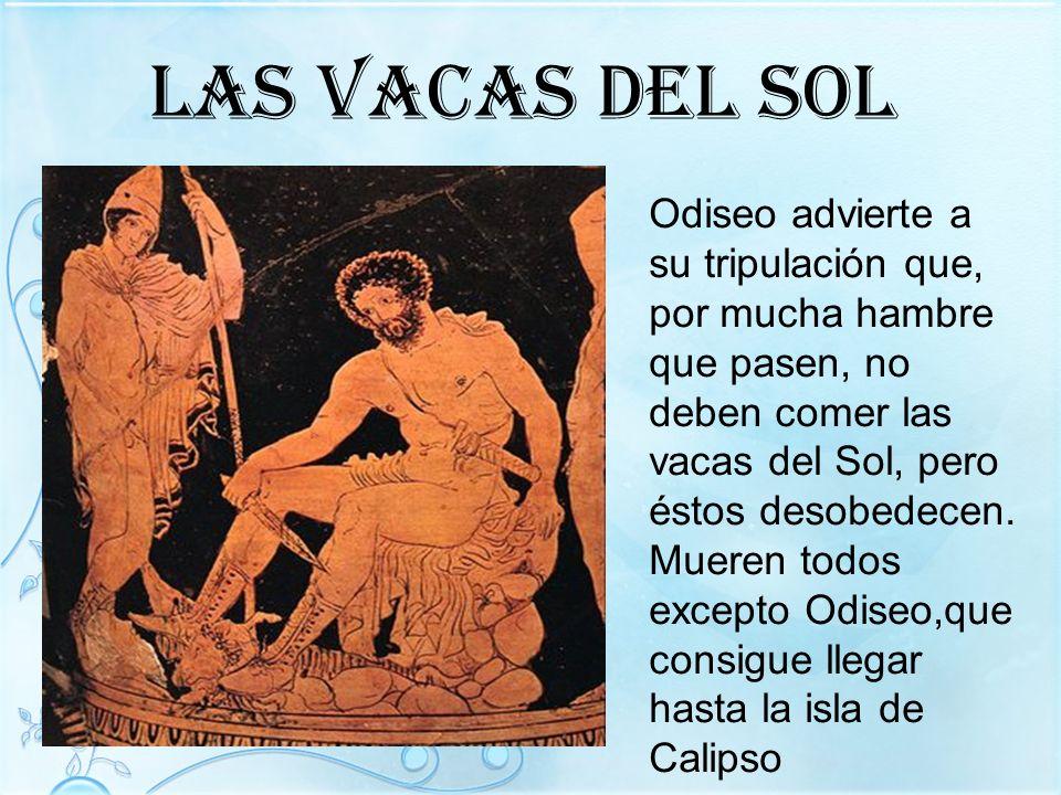 Las vacas del sol Odiseo advierte a su tripulación que, por mucha hambre que pasen, no deben comer las vacas del Sol, pero éstos desobedecen. Mueren t