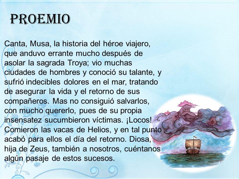 Proemio Canta, Musa, la historia del héroe viajero, que anduvo errante mucho después de asolar la sagrada Troya; vio muchas ciudades de hombres y cono