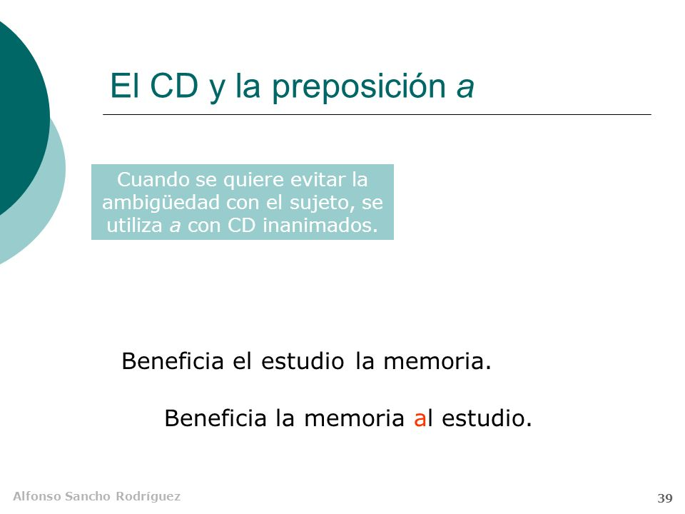 Alfonso Sancho Rodríguez 38 El CD y la preposición a Paco quiere la moto. Pepe quierela chica. a El CD se construye sin preposición cuando no es de pe