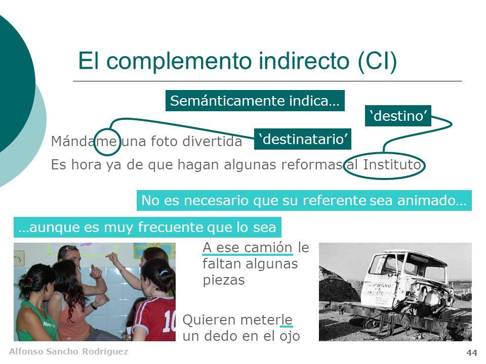 Alfonso Sancho Rodríguez 43 El complemento indirecto (CI) Es una unidad nominal, precedida de la preposición a, que designa el destinatario de la acción evocada por el verbo, o por el conjunto del verbo y el CD o Supl