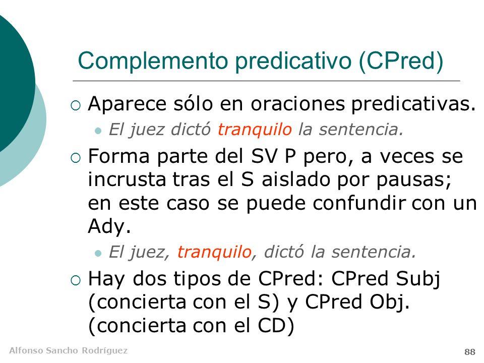 Alfonso Sancho Rodríguez 87 El complemento predicativo El complemento predicativo es un SAdj o SN (a veces, otras estructuras) que modifica a un V predicativo y a otro elemento de la O (S o CD) y concierta con este último en género y número.