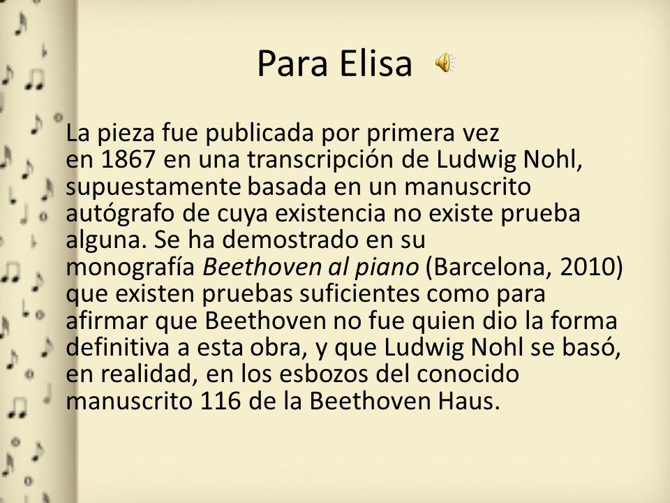 Para Elisa La pieza fue publicada por primera vez en 1867 en una transcripción de Ludwig Nohl, supuestamente basada en un manuscrito autógrafo de cuya