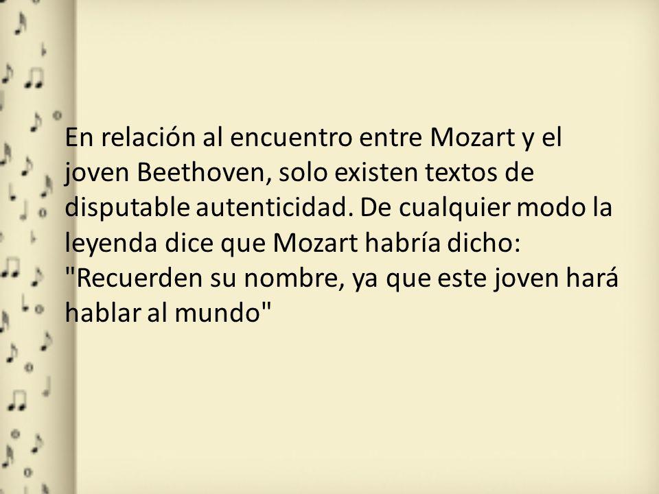 En relación al encuentro entre Mozart y el joven Beethoven, solo existen textos de disputable autenticidad. De cualquier modo la leyenda dice que Moza