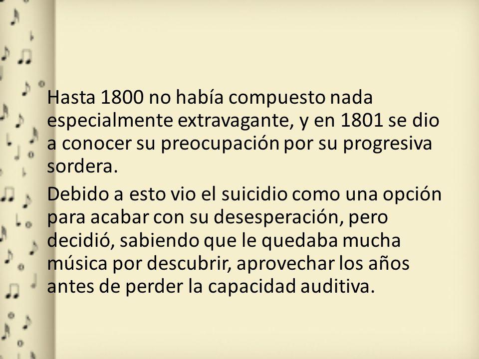 Hasta 1800 no había compuesto nada especialmente extravagante, y en 1801 se dio a conocer su preocupación por su progresiva sordera. Debido a esto vio