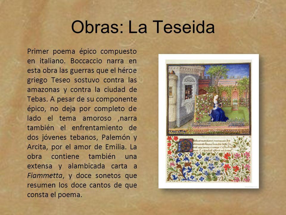 Obras: La Teseida Primer poema épico compuesto en italiano. Boccaccio narra en esta obra las guerras que el héroe griego Teseo sostuvo contra las amaz