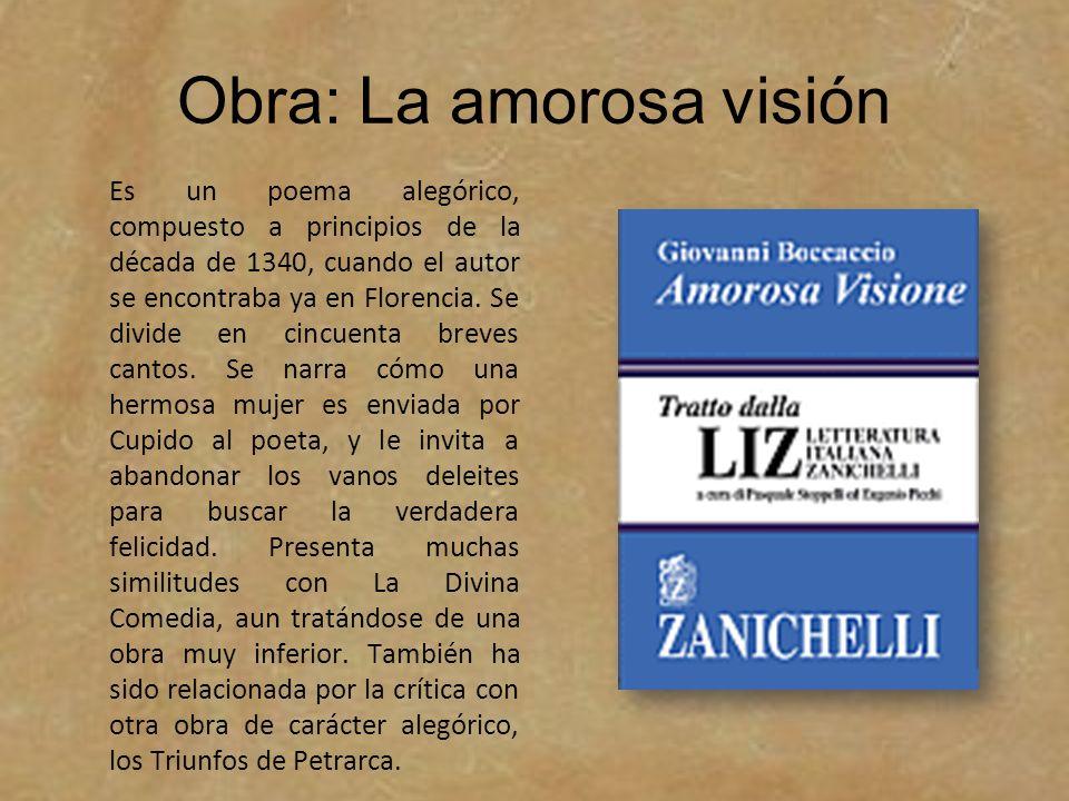 Obra: La amorosa visión Es un poema alegórico, compuesto a principios de la década de 1340, cuando el autor se encontraba ya en Florencia. Se divide e