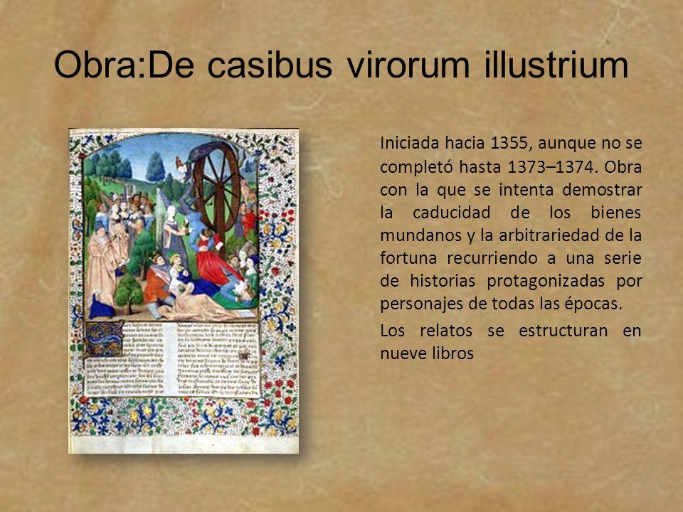 Obra:De casibus virorum illustrium Iniciada hacia 1355, aunque no se completó hasta 1373–1374. Obra con la que se intenta demostrar la caducidad de lo