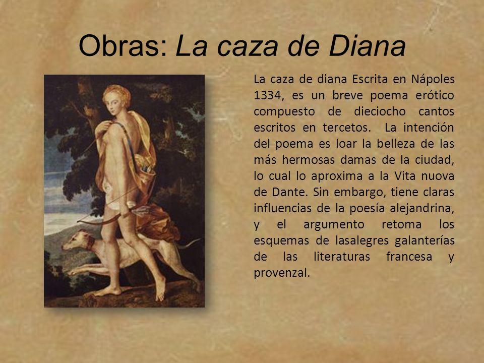 Obras: La caza de Diana La caza de diana Escrita en Nápoles 1334, es un breve poema erótico compuesto de dieciocho cantos escritos en tercetos. La int