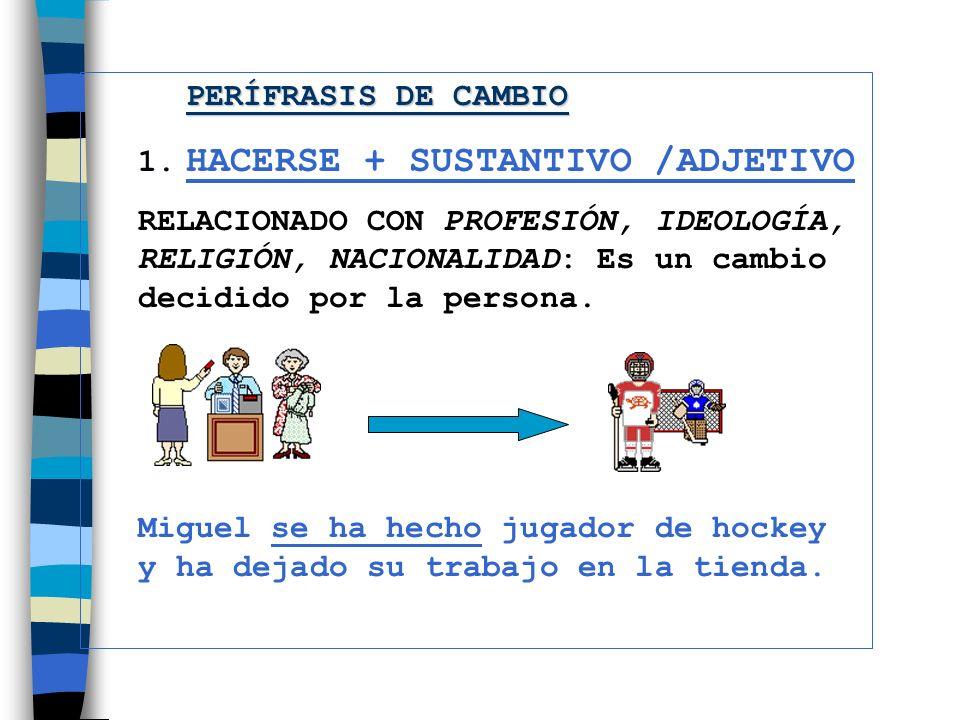 1. HACERSE + SUSTANTIVO /ADJETIVO RELACIONADO CON PROFESIÓN, IDEOLOGÍA, RELIGIÓN, NACIONALIDAD: Es un cambio decidido por la persona. Miguel se ha hec