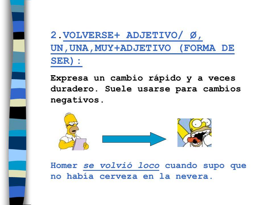 2.VOLVERSE+ ADJETIVO/ Ø, UN,UNA,MUY+ADJETIVO (FORMA DE SER): Expresa un cambio rápido y a veces duradero. Suele usarse para cambios negativos. Homer s