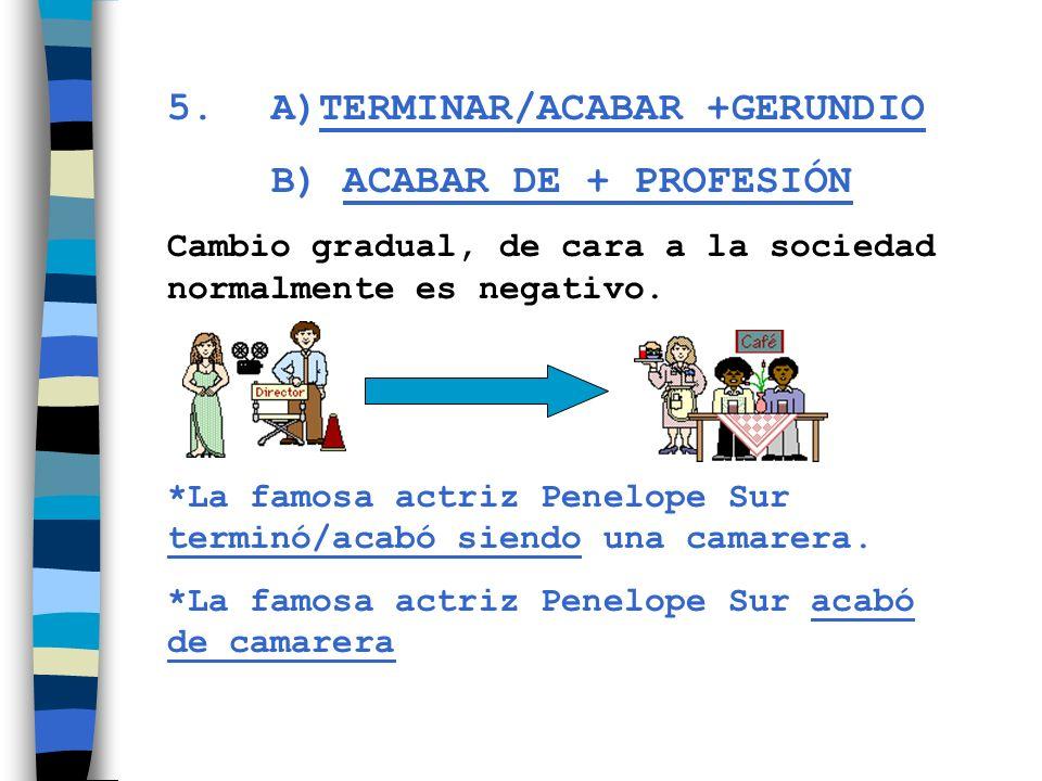 5. A)TERMINAR/ACABAR +GERUNDIO B) ACABAR DE + PROFESIÓN Cambio gradual, de cara a la sociedad normalmente es negativo. *La famosa actriz Penelope Sur