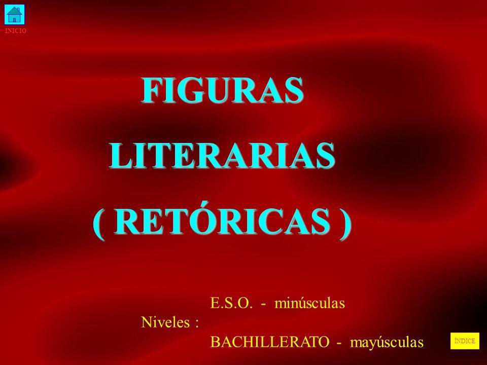 INICIO ÍNDICEFIGURASLITERARIAS ( RETÓRICAS ) E.S.O. - minúsculas Niveles : BACHILLERATO - mayúsculas