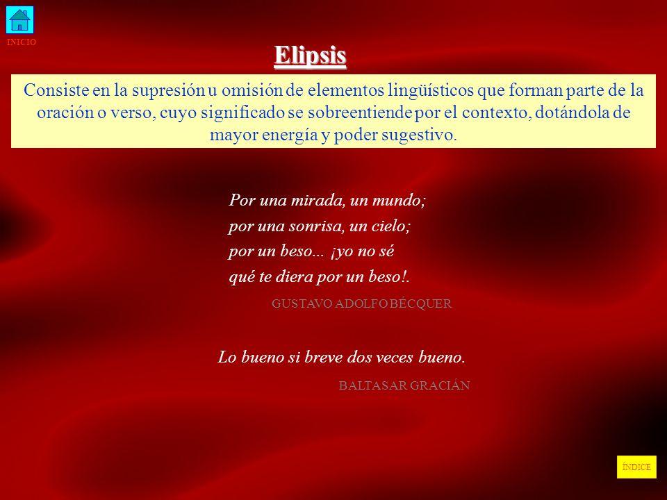 INICIO ÍNDICEElipsis Consiste en la supresión u omisión de elementos lingüísticos que forman parte de la oración o verso, cuyo significado se sobreent
