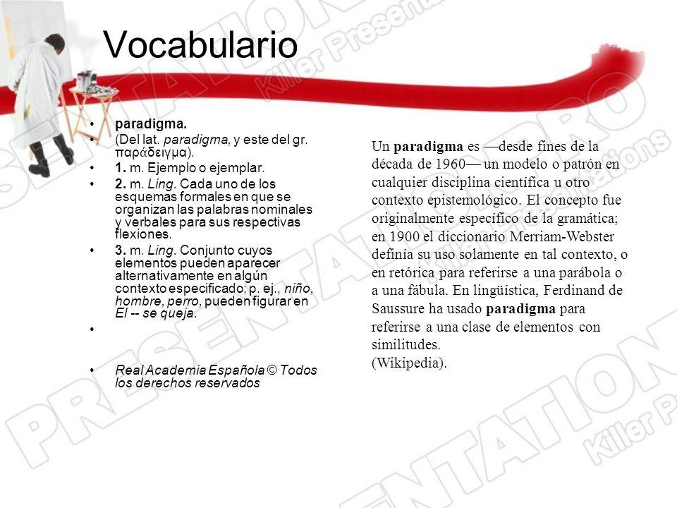 Vocabulario paradigma. (Del lat. paradigma, y este del gr. παρ δειγμα). 1. m. Ejemplo o ejemplar. 2. m. Ling. Cada uno de los esquemas formales en que