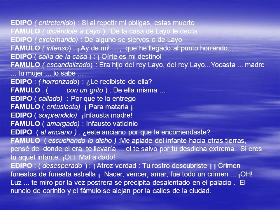 EDIPO ( entretenido) : Si al repetir mi obligas, estas muerto FAMULO ( diciéndole a Layo ) : De la casa de Layo le decía EDIPO ( exclamando) : De algu