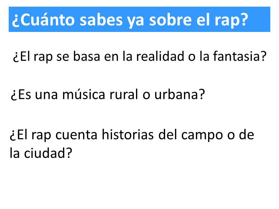 ¿Cuánto sabes ya sobre el rap? ¿El rap se basa en la realidad o la fantasia? ¿Es una música rural o urbana? ¿El rap cuenta historias del campo o de la