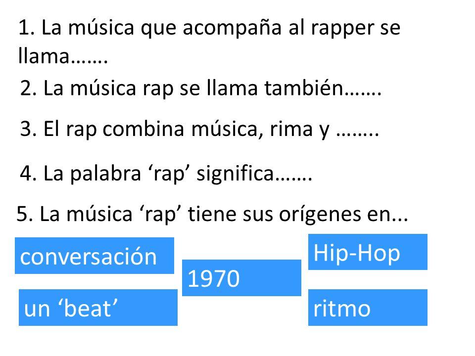 1. La música que acompaña al rapper se llama……. 3. El rap combina música, rima y …….. 2. La música rap se llama también……. 4. La palabra rap significa