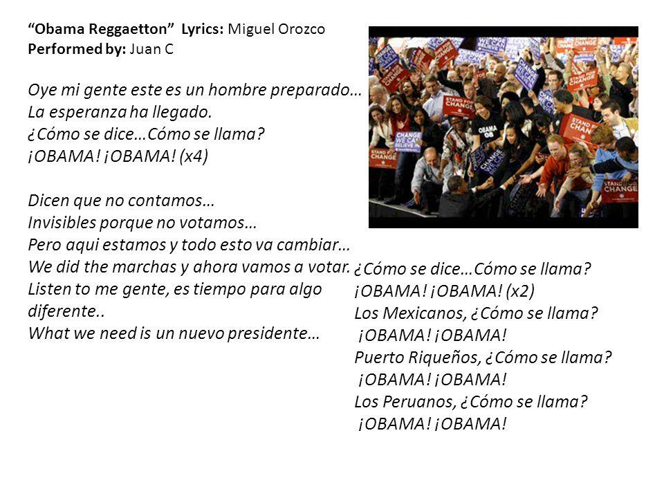 Obama Reggaetton Lyrics: Miguel Orozco Performed by: Juan C Oye mi gente este es un hombre preparado… La esperanza ha llegado. ¿Cómo se dice…Cómo se l