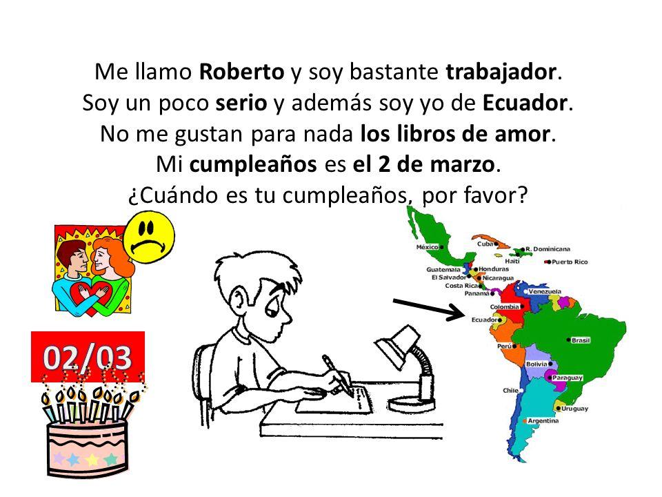 Me llamo Roberto y soy bastante trabajador. Soy un poco serio y además soy yo de Ecuador. No me gustan para nada los libros de amor. Mi cumpleaños es