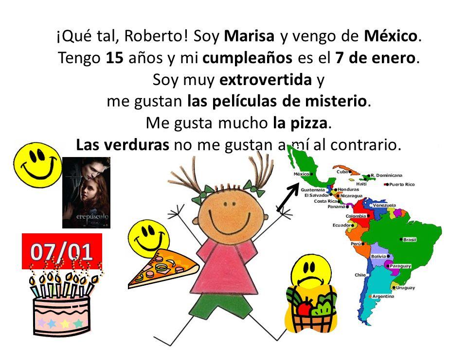 ¡Qué tal, Roberto! Soy Marisa y vengo de México. Tengo 15 años y mi cumpleaños es el 7 de enero. Soy muy extrovertida y me gustan las películas de mis