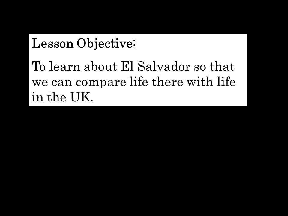 Lesson Objective: To learn about El Salvador so that we can compare life there with life in the UK.