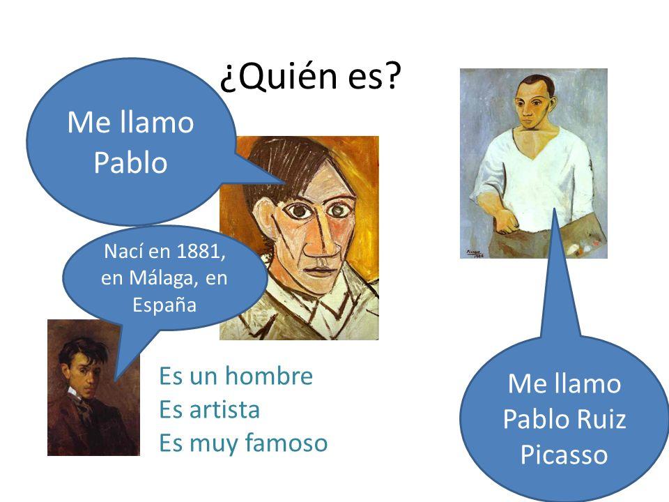 ¿Quién es? Es un hombre Es artista Es muy famoso Me llamo Pablo Me llamo Pablo Ruiz Picasso Nací en 1881, en Málaga, en España